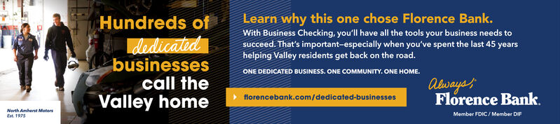 Learn why this one chose Florence Bank.Hundreds ofWith Business Checking, you'll have all the tools your business needs tosucceed. That's important-especially when you've spent the last 45 yearshelping Valley residents get back on the road.dedicatedbusinessescall theONE DEDICATED BUSINESS. ONE COMMUNITY. ONE HOME.AlwaysFlorence Bank.Valley homeflorencebank.com/dedicated-businessesNorth Amherst MotorsMember FDIC/ Member DIFEst. 1975 Learn why this one chose Florence Bank. Hundreds of With Business Checking, you'll have all the tools your business needs to succeed. That's important-especially when you've spent the last 45 years helping Valley residents get back on the road. dedicated businesses call the ONE DEDICATED BUSINESS. ONE COMMUNITY. ONE HOME. Always Florence Bank. Valley home florencebank.com/dedicated-businesses North Amherst Motors Member FDIC/ Member DIF Est. 1975