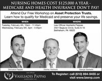 NURSING HOMES COST $125,000 A YEAR -MEDICARE AND HEALTH INSURANCE DON'T PAY!Attend Our Free Workshop on Asset Protection Trusts.Learn how to qualify for Medicaid and preserve your life savings.WHEREWHENTuesday, February 4th, 10am - 11:45amWednesday, February 5th, 3pm - 4:45pmLaw Offices Vasiliadis Pappas2551 Baglyos Circle, Suite A-16Bethlehem, PA 18020Stanley VasiliadisGeorge VasiliadisDionysios PappasLaw OfficesTo Register: call (610) 694-9455 orvisit www.lawvp.comP VASILIADIS PAPPASASSOCIATES LLC NURSING HOMES COST $125,000 A YEAR - MEDICARE AND HEALTH INSURANCE DON'T PAY! Attend Our Free Workshop on Asset Protection Trusts. Learn how to qualify for Medicaid and preserve your life savings. WHERE WHEN Tuesday, February 4th, 10am - 11:45am Wednesday, February 5th, 3pm - 4:45pm Law Offices Vasiliadis Pappas 2551 Baglyos Circle, Suite A-16 Bethlehem, PA 18020 Stanley Vasiliadis George Vasiliadis Dionysios Pappas Law Offices To Register: call (610) 694-9455 or visit www.lawvp.com P VASILIADIS PAPPAS ASSOCIATES LLC