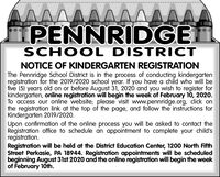 AAA^A^^APENNRIDGESCHOOL DISTRICTNOTICE OF KINDERGARTEN REGISTRATIONThe Pennridge School District is in the process of conducting kindergartenregistration for the 2019/2020 school year. If you have a child who will befive (5) years old on or before August 31, 2020 and you wish to register forkindergarten, online registration will begin the week of February 10, 2020.To access our online website; please visit www.pennridge.org, click onthe registration link at the top of the page, and follow the instructions forKindergarten 2019/2020.Upon confirmation of the online process you will be asked to contact theRegistration office to schedule an appointment to complete your child'sregistration.Registration will be held at the District Education Center, 1200 North FifthStreet Perkasie, PA 18944. Registration appointments will be scheduledbeginning August 31st 2020 and the online registration will begin the weekof February 10th. AAA^A^^A PENNRIDGE SCHOOL DISTRICT NOTICE OF KINDERGARTEN REGISTRATION The Pennridge School District is in the process of conducting kindergarten registration for the 2019/2020 school year. If you have a child who will be five (5) years old on or before August 31, 2020 and you wish to register for kindergarten, online registration will begin the week of February 10, 2020. To access our online website; please visit www.pennridge.org, click on the registration link at the top of the page, and follow the instructions for Kindergarten 2019/2020. Upon confirmation of the online process you will be asked to contact the Registration office to schedule an appointment to complete your child's registration. Registration will be held at the District Education Center, 1200 North Fifth Street Perkasie, PA 18944. Registration appointments will be scheduled beginning August 31st 2020 and the online registration will begin the week of February 10th.