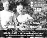 AdvancedAudiologyHEAR TODAY, ENJOY TOMORROWINTEGRATEDMEDICALGROUP P.CLife is So Much MoreWhen You Can Hear It!Call for Your Appointment Today.570-621-5005 advancedaudiology.org100 Schuylkill Medical Plaza, Suite 203, Pottsville Advanced Audiology HEAR TODAY, ENJOY TOMORROW INTEGRATED MEDICAL GROUP P.C Life is So Much More When You Can Hear It! Call for Your Appointment Today. 570-621-5005 advancedaudiology.org 100 Schuylkill Medical Plaza, Suite 203, Pottsville