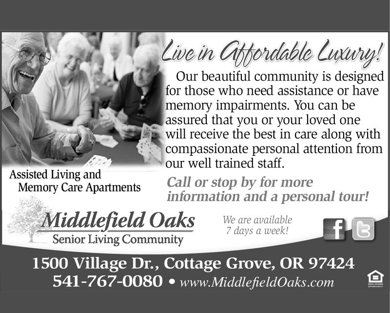 Live in Caftordable Lunury!Our beautiful community is designedfor those who need assistance or havememory impairments. You can beassured that you or your loved onewill receive the best in care along withcompassionate personal attention fromour well trained staff.Assisted Living andMemory Care ApartmentsCall or stop by for moreinformation and a personal tour!Middlefield OaksSenior Living CommunityWe are available7 days a week!f t1500 Village Dr., Cottage Grove, OR 97424541-767-0080 www.MiddlefieldOaks.comALMOUSNOFETT Live in Caftordable Lunury! Our beautiful community is designed for those who need assistance or have memory impairments. You can be assured that you or your loved one will receive the best in care along with compassionate personal attention from our well trained staff. Assisted Living and Memory Care Apartments Call or stop by for more information and a personal tour! Middlefield Oaks Senior Living Community We are available 7 days a week! f t 1500 Village Dr., Cottage Grove, OR 97424 541-767-0080 www.MiddlefieldOaks.com ALMOUSN OFETT