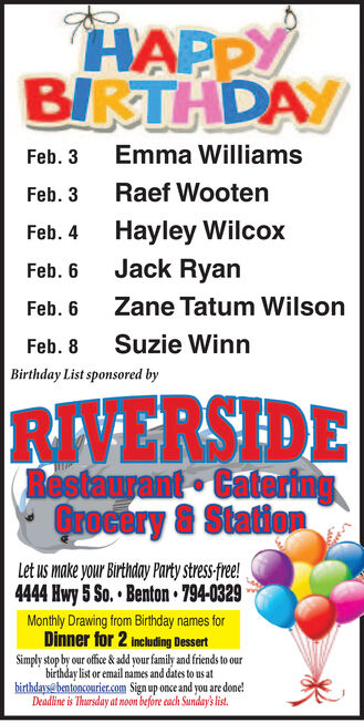 HAPPYBIRTHDAYEmma WilliamsFeb. 3Raef WootenFeb. 3Hayley WilcoxFeb. 4Jack RyanFeb. 6Zane Tatum WilsonFeb. 6Suzie WinnFeb. 8Birthday List sponsored byRIVERSIDE(Bestaurant CateringQrocery & StationLet us make your Birthday Party stress-free!4444 Hwy 5 So.  Benton  794-0329Monthly Drawing from Birthday names forDinner for 2 including DessertSimply stop by our office & add your family and friends to ourbirthday list or email names and dates to us atbirthdaysa bentoncourier.com Sign up once and you are done!Deadline is Thursday at noon before each Sunday's list. HAPPY BIRTHDAY Emma Williams Feb. 3 Raef Wooten Feb. 3 Hayley Wilcox Feb. 4 Jack Ryan Feb. 6 Zane Tatum Wilson Feb. 6 Suzie Winn Feb. 8 Birthday List sponsored by RIVERSIDE (Bestaurant Catering Qrocery & Station Let us make your Birthday Party stress-free! 4444 Hwy 5 So.  Benton  794-0329 Monthly Drawing from Birthday names for Dinner for 2 including Dessert Simply stop by our office & add your family and friends to our birthday list or email names and dates to us at birthdaysa bentoncourier.com Sign up once and you are done! Deadline is Thursday at noon before each Sunday's list.