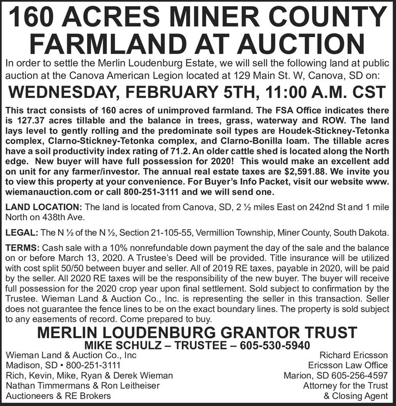 160 ACRES MINER COUNTYFARMLAND AT AUCTIONIn order to settle the Merlin Loudenburg Estate, we will sell the following land at publicauction at the Canova American Legion located at 129 Main St. W, Canova, SD on:WEDNESDAY, FEBRUARY 5TH, 11:00 A.M. CSTThis tract consists of 160 acres of unimproved farmland. The FSA Office indicates thereis 127.37 acres tillable and the balance in trees, grass, waterway and ROW. The landlays level to gently rolling and the predominate soil types are Houdek-Stickney-Tetonkacomplex, Clarno-Stickney-Tetonka complex, and Clarno-Bonilla loam. The tillable acreshave a soil productivity index rating of 71.2. An older cattle shed is located along the Northedge. New buyer will have full possession for 2020! This would make an excellent addon unit for any farmer/investor. The annual real estate taxes are $2,591.88. We invite youto view this property at your convenience. For Buyer's Info Packet, visit our website www.wiemanauction.com or call 800-251-3111 and we will send one.LAND LOCATION: The land is located from Canova, SD, 2 ½ miles East on 242nd St and 1 mileNorth on 438th Ave.LEGAL: The N ½ of the N 2, Section 21-105-55, Vermillion Township, Miner County, South Dakota.TERMS: Cash sale with a 10% nonrefundable down payment the day of the sale and the balanceon or before March 13, 2020. A Trustee's Deed will be provided. Title insurance will be utilizedwith cost split 50/50 between buyer and seller. All of 2019 RE taxes, payable in 2020, will be paidby the seller. All 2020 RE taxes will be the responsibility of the new buyer. The buyer will receivefull possession for the 2020 crop year upon final settlement. Sold subject to confirmation by theTrustee. Wieman Land & Auction Co., Inc. is representing the seller in this transaction. Sellerdoes not guarantee the fence lines to be on the exact boundary lines. The property is sold subjectto any easements of record. Come prepared to buy.MERLIN LOUDENBURG GRANTOR TRUSTMIKE SCHULZ - TRUSTEE - 605-530-5940Richard EricssonEricsson Law OfficeWieman Land & Auction Co., IncMadison, SD  800-251-3111Rich, Kevin, Mike, Ryan & Derek WiemanNathan Timmermans & Ron LeitheiserMarion, SD 605-256-4597Attorney for the Trust& Closing AgentAuctioneers & RE Brokers 160 ACRES MINER COUNTY FARMLAND AT AUCTION In order to settle the Merlin Loudenburg Estate, we will sell the following land at public auction at the Canova American Legion located at 129 Main St. W, Canova, SD on: WEDNESDAY, FEBRUARY 5TH, 11:00 A.M. CST This tract consists of 160 acres of unimproved farmland. The FSA Office indicates there is 127.37 acres tillable and the balance in trees, grass, waterway and ROW. The land lays level to gently rolling and the predominate soil types are Houdek-Stickney-Tetonka complex, Clarno-Stickney-Tetonka complex, and Clarno-Bonilla loam. The tillable acres have a soil productivity index rating of 71.2. An older cattle shed is located along the North edge. New buyer will have full possession for 2020! This would make an excellent add on unit for any farmer/investor. The annual real estate taxes are $2,591.88. We invite you to view this property at your convenience. For Buyer's Info Packet, visit our website www. wiemanauction.com or call 800-251-3111 and we will send one. LAND LOCATION: The land is located from Canova, SD, 2 ½ miles East on 242nd St and 1 mile North on 438th Ave. LEGAL: The N ½ of the N 2, Section 21-105-55, Vermillion Township, Miner County, South Dakota. TERMS: Cash sale with a 10% nonrefundable down payment the day of the sale and the balance on or before March 13, 2020. A Trustee's Deed will be provided. Title insurance will be utilized with cost split 50/50 between buyer and seller. All of 2019 RE taxes, payable in 2020, will be paid by the seller. All 2020 RE taxes will be the responsibility of the new buyer. The buyer will receive full possession for the 2020 crop year upon final settlement. Sold subject to confirmation by the Trustee. Wieman Land & Auction Co., Inc. is representing the seller in this transaction. Seller does not guarantee the fence lines to be on the exact boundary lines. The property is sold subject to any easements of record. Come prepared to buy. MERLIN LOUDENBURG GRANTOR TRUST MIKE SCHULZ - TRUSTEE - 605-530-5940 Richard Ericsson Ericsson Law Office Wieman Land & Auction Co., Inc Madison, SD  800-251-3111 Rich, Kevin, Mike, Ryan & Derek Wieman Nathan Timmermans & Ron Leitheiser Marion, SD 605-256-4597 Attorney for the Trust & Closing Agent Auctioneers & RE Brokers