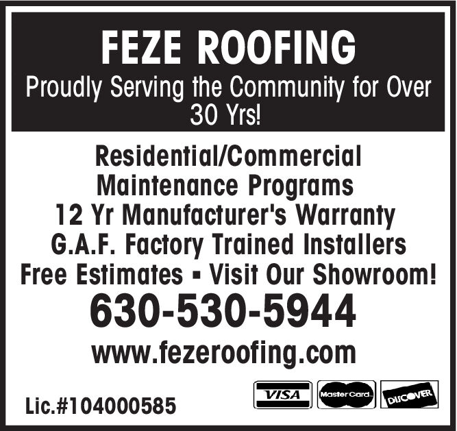 FEZE ROOFINGProudly Serving the Community for Over30 Yrs!Residential/CommercialMaintenance Programs12 Yr Manufacturer's WarrantyG.A.F. Factory Trained InstallersFree Estimates- Visit Our Showroom!630-530-5944www.fezeroofing.comVISAMaster CardLic.#104000585DISCOVER FEZE ROOFING Proudly Serving the Community for Over 30 Yrs! Residential/Commercial Maintenance Programs 12 Yr Manufacturer's Warranty G.A.F. Factory Trained Installers Free Estimates- Visit Our Showroom! 630-530-5944 www.fezeroofing.com VISA Master Card Lic.#104000585 DISCOVER