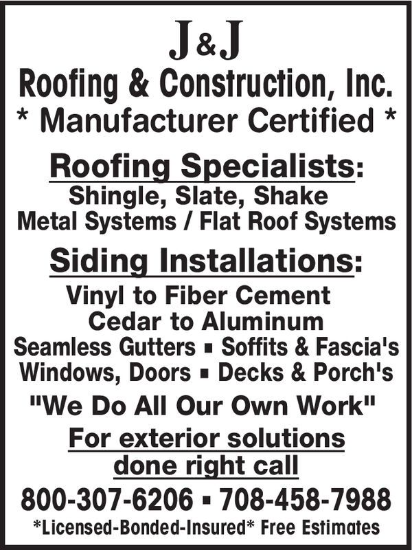 """J&JRoofing & Construction, Inc.Manufacturer CertifiedRoofing Specialists:Shingle, Slate, ShakeMetal Systems / Flat Roof SystemsSiding Installations:Vinyl to Fiber CementCedar to AluminumSeamless Gutters Soffits & Fascia'sWindows, Doors Decks & Porch's""""We Do All Our Own Work""""For exterior solutionsdone right call800-307-6206 708-458-7988*Licensed-Bonded-Insured* Free Estimates J&J Roofing & Construction, Inc. Manufacturer Certified Roofing Specialists: Shingle, Slate, Shake Metal Systems / Flat Roof Systems Siding Installations: Vinyl to Fiber Cement Cedar to Aluminum Seamless Gutters Soffits & Fascia's Windows, Doors Decks & Porch's """"We Do All Our Own Work"""" For exterior solutions done right call 800-307-6206 708-458-7988 *Licensed-Bonded-Insured* Free Estimates"""