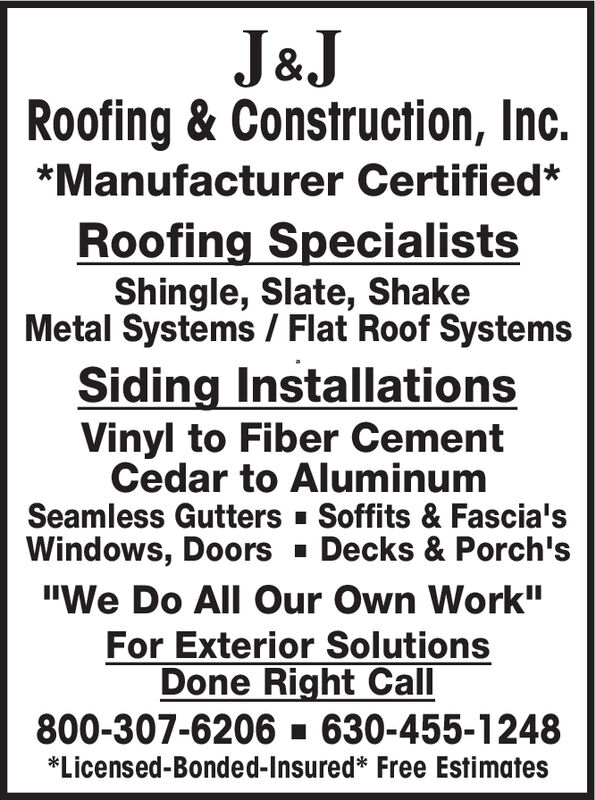 """J&JRoofing & Construction, Inc.*Manufacturer Certified*Roofing SpecialistsShingle, Slate, ShakeMetal Systems /Flat Roof SystemsSiding InstallationsVinyl to Fiber CementCedar to AluminumSeamless GuttersSoffits & Fascia'sDecks & Porch'sWindows, Doors""""We Do All Our Own Work""""For Exterior SolutionsDone Right Call800-307-6206 630-455-1248*Licensed-Bonded-Insured* Free Estimates J&J Roofing & Construction, Inc. *Manufacturer Certified* Roofing Specialists Shingle, Slate, Shake Metal Systems /Flat Roof Systems Siding Installations Vinyl to Fiber Cement Cedar to Aluminum Seamless Gutters Soffits & Fascia's Decks & Porch's Windows, Doors """"We Do All Our Own Work"""" For Exterior Solutions Done Right Call 800-307-6206 630-455-1248 *Licensed-Bonded-Insured* Free Estimates"""