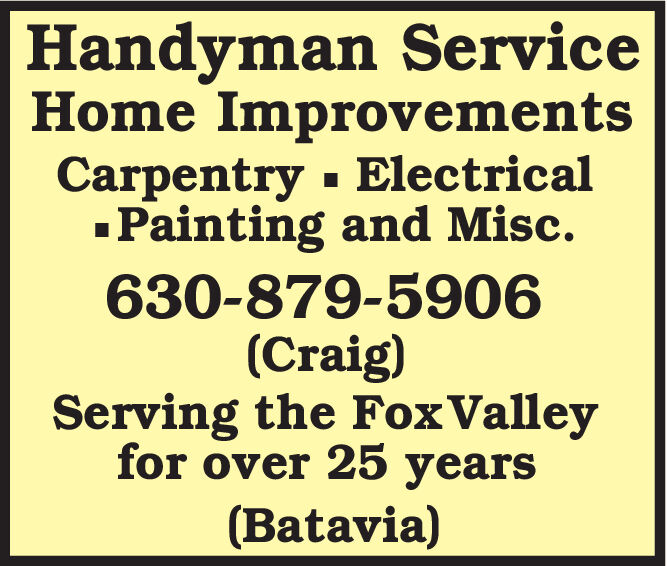 Handyman ServiceHome ImprovementsCarpentry ElectricalPainting and Misc.630-879-5906(Craig)Serving the FoxValleyfor over 25 years(Batavia) Handyman Service Home Improvements Carpentry Electrical Painting and Misc. 630-879-5906 (Craig) Serving the FoxValley for over 25 years (Batavia)