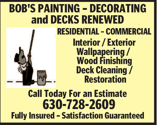 BOB'S PAINTING - DECORATINGand DECKS RENEWEDRESIDENTIAL COMMERCIALInterior/ExteriorWallpapering/Wood FinishingDeck Cleaning/RestorationCall Today For an Estimate630-728-2609Fully Insured - Satisfaction Guaranteed BOB'S PAINTING - DECORATING and DECKS RENEWED RESIDENTIAL COMMERCIAL Interior/Exterior Wallpapering/ Wood Finishing Deck Cleaning/ Restoration Call Today For an Estimate 630-728-2609 Fully Insured - Satisfaction Guaranteed