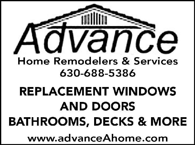 AdvanceHome Remodelers & Services630-688-5386REPLACEMENT WINDOWSAND DOORSBATHROOMS, DECKS & MOREwww.advanceAhome.com Advance Home Remodelers & Services 630-688-5386 REPLACEMENT WINDOWS AND DOORS BATHROOMS, DECKS & MORE www.advanceAhome.com