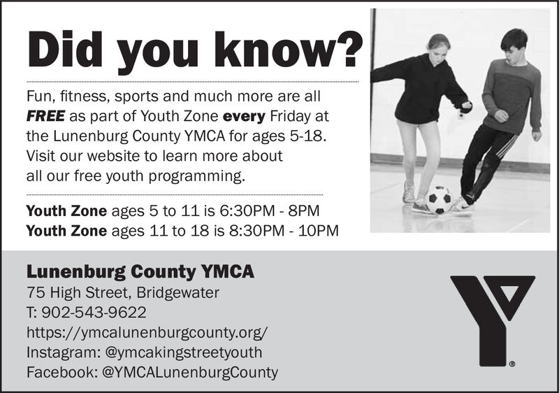 Did you know?Fun, fitness, sports and much more are allFREE as part of Youth Zone every Friday atthe Lunenburg County YMCA for ages 5-18.Visit our website to learn more aboutall our free youth programming.Youth Zone ages 5 to 11 is 6:30PM - 8PMYouth Zone ages 11 to 18 is 8:30PM - 10PMLunenburg County YMCA75 High Street, BridgewaterT: 902-543-9622https://ymcalunenburgcounty.org/Instagram: @ymcakingstreetyouthFacebook: @YMCALunenburgCounty Did you know? Fun, fitness, sports and much more are all FREE as part of Youth Zone every Friday at the Lunenburg County YMCA for ages 5-18. Visit our website to learn more about all our free youth programming. Youth Zone ages 5 to 11 is 6:30PM - 8PM Youth Zone ages 11 to 18 is 8:30PM - 10PM Lunenburg County YMCA 75 High Street, Bridgewater T: 902-543-9622 https://ymcalunenburgcounty.org/ Instagram: @ymcakingstreetyouth Facebook: @YMCALunenburgCounty