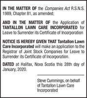IN THE MATTER OF the Companies Act R.S.N.S.1989, Chapter 81, as amended;AND IN THE MATTER OF the Application ofTANTALLON LAWN CARE INCORPORATED forLeave to Surrender its Certificate of IncorporationNOTICE IS HEREBY GIVEN THAT Tantallon LawnCare Incorporated will make an application to theRegistrar of Joint Stock Companies for Leave toSurrender its Certificate of Incorporation.DATED at Halifax, Nova Scotia this 28th day ofJanuary, 2020.Steve Cummings, on behalfof Tantallon Lawn CareIncorporated IN THE MATTER OF the Companies Act R.S.N.S. 1989, Chapter 81, as amended; AND IN THE MATTER OF the Application of TANTALLON LAWN CARE INCORPORATED for Leave to Surrender its Certificate of Incorporation NOTICE IS HEREBY GIVEN THAT Tantallon Lawn Care Incorporated will make an application to the Registrar of Joint Stock Companies for Leave to Surrender its Certificate of Incorporation. DATED at Halifax, Nova Scotia this 28th day of January, 2020. Steve Cummings, on behalf of Tantallon Lawn Care Incorporated