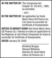 IN THE MATTER OF: The Companies Act,Chapter 81, R.S.N.S., 1989,as amended;- and -IN THE MATTER OF: An application by Great-West Lifeco US Finance Co.I for leave to surrender itsCertificate of Incorporation.NOTICE IS HEREBY GIVEN that Great-West LifecoUS Finance Co. I intends to make an application tothe Registrar of Joint Stock Companies for leave tosurrender its Certificate of Incorporation.DATED January 29, 2020.Kimberly BungayStewart McKelveySolicitor for Great-WestLifeco US Finance Co. I IN THE MATTER OF: The Companies Act, Chapter 81, R.S.N.S., 1989, as amended; - and - IN THE MATTER OF: An application by Great- West Lifeco US Finance Co. I for leave to surrender its Certificate of Incorporation. NOTICE IS HEREBY GIVEN that Great-West Lifeco US Finance Co. I intends to make an application to the Registrar of Joint Stock Companies for leave to surrender its Certificate of Incorporation. DATED January 29, 2020. Kimberly Bungay Stewart McKelvey Solicitor for Great-West Lifeco US Finance Co. I