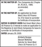 IN THE MATTER OF: The Companies Act, Chapter81, R.S.N.S., 1989,as amended;- and -IN THE MATTER OF: An application by Great-West Lifeco US FinanceCo. Il for leave to surrenderits Certificate of Incorporation.NOTICE IS HEREBY GIVEN that Great-West LifecoUS Finance Co. Il intends to make an application tothe Registrar of Joint Stock Companies for leave tosurrender its Certificate of Incorporation.DATED January 29, 2020.Kimberly BungayStewart McKelveySolicitor for Great-WestLifeco US Finance Co. II IN THE MATTER OF: The Companies Act, Chapter 81, R.S.N.S., 1989, as amended; - and - IN THE MATTER OF: An application by Great- West Lifeco US Finance Co. Il for leave to surrender its Certificate of Incorporation. NOTICE IS HEREBY GIVEN that Great-West Lifeco US Finance Co. Il intends to make an application to the Registrar of Joint Stock Companies for leave to surrender its Certificate of Incorporation. DATED January 29, 2020. Kimberly Bungay Stewart McKelvey Solicitor for Great-West Lifeco US Finance Co. II
