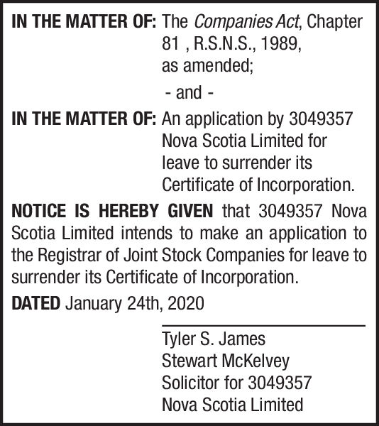 IN THE MATTER OF: The Companies Act, Chapter81 , R.S.N.S., 1989,as amended;- and-IN THE MATTER OF: An application by 3049357Nova Scotia Limited forleave to surrender itsCertificate of Incorporation.NOTICE IS HEREBY GIVEN that 3049357 NovaScotia Limited intends to make an application tothe Registrar of Joint Stock Companies for leave tosurrender its Certificate of Incorporation.DATED January 24th, 2020Tyler S. JamesStewart McKelveySolicitor for 3049357Nova Scotia Limited IN THE MATTER OF: The Companies Act, Chapter 81 , R.S.N.S., 1989, as amended; - and - IN THE MATTER OF: An application by 3049357 Nova Scotia Limited for leave to surrender its Certificate of Incorporation. NOTICE IS HEREBY GIVEN that 3049357 Nova Scotia Limited intends to make an application to the Registrar of Joint Stock Companies for leave to surrender its Certificate of Incorporation. DATED January 24th, 2020 Tyler S. James Stewart McKelvey Solicitor for 3049357 Nova Scotia Limited