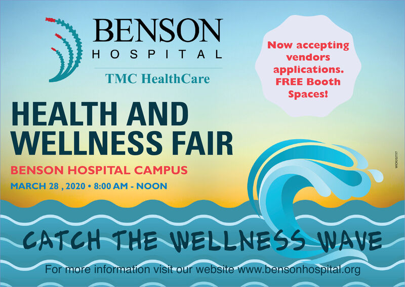 BENSONNow acceptingHOSP ITALvendorsapplications.TMC HealthCareFREE BoothSpaces!HEALTH ANDWELLNESS FAIRBENSON HOSPITAL CAMPUSMARCH 28 , 2020  8:00 AM - NOONCATCH THE WELLNESS WAVEFor more information visit our website www.bensonhospital.org BENSON Now accepting HOSP ITAL vendors applications. TMC HealthCare FREE Booth Spaces! HEALTH AND WELLNESS FAIR BENSON HOSPITAL CAMPUS MARCH 28 , 2020  8:00 AM - NOON CATCH THE WELLNESS WAVE For more information visit our website www.bensonhospital.org