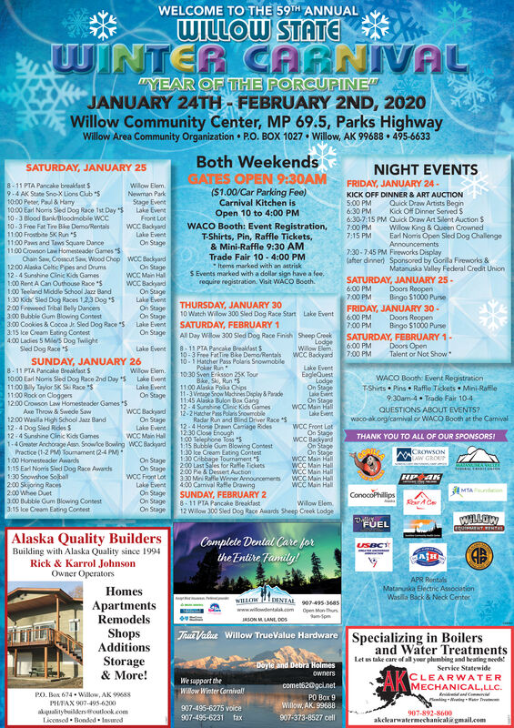 "WELCOME TO THE 59TH ANNUALWILLOW STATEWINTER CARNIVAL""YEAR OF THE PORCUPINE""JANUARY 24TH - FEBRUARY 2ND, 2020Willow Community Center, MP 69.5, Parks HighwayWillow Area Community Organization  P.O. BOX 1027  Willow, AK 99688  495-6633Both WeekendsGATES OPEN 9:30AMSATURDAY, JANUARY 25NIGHT EVENTSFRIDAY, JANUARY 24-Wilow ElemNewman ParkStage EventLake EventFront LotWCC BackyardLake EventOn Stage8-11 PTA Pancake breaktast S9-4 AK State Sno-X Lions Club ""S10:00 Peoer, Pal & Hary10:00 Earl Noris Sled Dog Race 1st Day10-3 Blood Bank/Bloodmobile WOC10-3 Free Fat Tire Bike Demo/Rentals11.00 Frostbite 5K Run ""$11:00 Paws and Taws Square Dance11.00 Crowson Law Homesteader Games $Chain Saw, Crosscut San, Wood Chop WCC Backyard12:00 Alaska Celtic Pipes and Drums12-4 Sunshine Cinic Kids Games1:00 Rent A Can Outhouse Race ""S1:00 Teeland Middle School Jazz Band1:30 Kids Sled Dog Races 1,23 Dog ""52:00 Fireweed Tribal Belly Dancers3.00 Bubble Gum Blowing Contest3:00 Cookies & Cocoa Je Sled Dog Race ""S3:15 lce Cream Eating Contest4:00 Ladies 5 Mies Dog TwilightSled Dog Race ""S(S1.00/Car Parking Fee)Carnival Kitchen isKICK OFF DINNER & ART AUCTION5:00 PM6:30 PM6:30-7:15 PM Quick Draw Art Silent Auction $7:00 PM7:15 PMQuick Draw Artists BeginKick Off Dinner Served $Open 10 to 4:00 PMWACO Booth: Event Registration,T-Shirts, Pin, Raffle Tickets,& Mini-Raffle 9:30 AMTrade Fair 10 - 4:00 PMItems marked with an astriskS Events marked with a dollar sign have a fee.require registration. Visit WACO Booth.Willow King & Queen CrownedEarl Norris Open Sled Dog ChallengeAnnouncements7:30-7:45 PM Fireworks Display(after dinner) Sponsored by Gorila Fireworks &Matanuska Valley Federal Credit UnionOn StageWCC Main HallWCC BackyardOn StageLake EventOn StageOn StageLake EventOn StageSATURDAY, JANUARY 25 -6:00 PM7:00 PMDoors ReopenBingo $1000 PurseTHURSDAY, JANUARY 3010 Watch Willow 300 Sled Dog Race StartFRIDAY, JANUARY 30 -6.00 PM7:00 PMLake EventDoors ReopenBingo $1000 PurseSATURDAY, FEBRUARY 1All Day Willow 300 Sled Dog Race Finish Sheep CreekLodgeWillow ElemWCC BackyardSATURDAY, FEBRUARY 1-6.00 PM7:00 PMDoors OpenTalent or Not Show8-11 PTA Pancake Breakfast S10-3 Free FatTire Bike Demo/Rentals10-1 Hatcher Pass Polaris SnowmobilePoker Run10:30 Sven Eriksson 25K TourBke, Ski, Run S11:00 Alaska Poka Chips11-3 Vrtage Snow Machines Deplay & Parade11:45 Alaska Bulon Box Gang12-4 Sunshine Clinic Kids Games12-2 Hatcher Pans Polaris SnowmobileRadar Run and Bind Driver Race *S12-4 Horse Drawn Cariage Rides1230 Close Enough1,00 Telechone Toss ""51:15 Bubble Gum Blowing Contest1:30 lce Cream Eating ContestCibbage Tounament ""S200 Last Sales for Rafle Tickets2:00 Pie & Dessert Auction3:30 Mni Raffe Winner Anouncements4.00 Camival Rafle DrawingSUNDAY, FEBRUARY 28-11 PTA Pancake Breakfast12 Wilow 300 Sled Dog Race Awards Sheep Creek LodgeLake EventSUNDAY, JANUARY 26Lake EventEagleQuestLodgeOn StageLake EvertOn StageWCC Main HallLake Event8-11 PTA Pancake Breakfast $10.00 Earl Nomis Sled Dog Race 2nd Day 511.00 Bily Taylor SK Ski Race ""$11:00 Rock on Cloggers12.00 Crowson Law Homesteader Games SWillow Elem.Lake EventLake EventOn StageWACO Booth: Event RegistrationT-Shirts  Pins  Raffle Tickets Mini-Raffle9.30am-4. Trade Fair 10-4QUESTIONS ABOUT EVENTS?waco-ak.org/camival or WACO Booth at the CamivalAwe Throw & Swede Saw12:00 Wasila High School Jazz Band12-4 Dog Sled Rides S12-4 Sunshine Clinic Kids Games1-4 Greater Anchorage Assn. Snowlce Bowing WCC BackyardPractice (1-2 PM) Tournament (2-4 PM)1:00 Homesteader Awards1:15 Earl Noris Sled Dog Race Awards1:30 Snowshoe Soball200 Skijoring Races2:00 Whee Duet3.00 Bubsble Gum Blowing Contest3:15 lce Cream Eating ContestWCC BackyordOn StageLake EventWCC Main HallWCC Front LotOn StageWCC BackyardOn SiageOn StageWCC Main HallWCC Main HalWCC Main HalWCC Main HallWCC Main HallTHANK YOU TO ALL OF OUR SPONSORS!CROWSONOn StageOn StageWCC Front LotLake EventOn StageOn StageOn StageHP ANMTA ndconConocoPhilipsRar ACeWillow Elem.WILLOWFUELAlaska Quality BuildersComplete Dental Care forthe Entire Family!USBCTBuilding with Alaska Quality since 1994Rick & Karrol JohnsonOwner OperatorsAPR RentalsMatanuska Electric AssocitionWasila Back & Neck CenterHomesLDENTAL 907-495-Ma5ApartmentsRemodelsShopsAdditionsStorage& More!www.willowdentalak.comOpen Mon thunam-SpmJASON M LANE, cosTrua Value Willow TrueValue HardwareSpecializing in Boilersand Water TreatmentsLet us take care of all your plumbing and heating needs!Service StatewideDoyle and Debra HolmesAKownersCLEARWATERMECHANICAL,LLC.Rid ndPaming ingWe support theWillow Winter Carnival!comet62@gcinetPO Box 9Willow, AK. 99688PO. Box 674  Wilkow, AK 99688PHFAX 907-495-6200akqualitybuildersoutlook.comLicensed Bonded  Insured907-495-6275 voice907-892-8600akclearwatermechanical gmail.com907-373-8527 cell907-495-6231fax WELCOME TO THE 59TH ANNUAL WILLOW STATE WINTER CARNIVAL ""YEAR OF THE PORCUPINE"" JANUARY 24TH - FEBRUARY 2ND, 2020 Willow Community Center, MP 69.5, Parks Highway Willow Area Community Organization  P.O. BOX 1027  Willow, AK 99688  495-6633 Both Weekends GATES OPEN 9:30AM SATURDAY, JANUARY 25 NIGHT EVENTS FRIDAY, JANUARY 24- Wilow Elem Newman Park Stage Event Lake Event Front Lot WCC Backyard Lake Event On Stage 8-11 PTA Pancake breaktast S 9-4 AK State Sno-X Lions Club ""S 10:00 Peoer, Pal & Hary 10:00 Earl Noris Sled Dog Race 1st Day 10-3 Blood Bank/Bloodmobile WOC 10-3 Free Fat Tire Bike Demo/Rentals 11.00 Frostbite 5K Run ""$ 11:00 Paws and Taws Square Dance 11.00 Crowson Law Homesteader Games $ Chain Saw, Crosscut San, Wood Chop WCC Backyard 12:00 Alaska Celtic Pipes and Drums 12-4 Sunshine Cinic Kids Games 1:00 Rent A Can Outhouse Race ""S 1:00 Teeland Middle School Jazz Band 1:30 Kids Sled Dog Races 1,23 Dog ""5 2:00 Fireweed Tribal Belly Dancers 3.00 Bubble Gum Blowing Contest 3:00 Cookies & Cocoa Je Sled Dog Race ""S 3:15 lce Cream Eating Contest 4:00 Ladies 5 Mies Dog Twilight Sled Dog Race ""S (S1.00/Car Parking Fee) Carnival Kitchen is KICK OFF DINNER & ART AUCTION 5:00 PM 6:30 PM 6:30-7:15 PM Quick Draw Art Silent Auction $ 7:00 PM 7:15 PM Quick Draw Artists Begin Kick Off Dinner Served $ Open 10 to 4:00 PM WACO Booth: Event Registration, T-Shirts, Pin, Raffle Tickets, & Mini-Raffle 9:30 AM Trade Fair 10 - 4:00 PM Items marked with an astrisk S Events marked with a dollar sign have a fee. require registration. Visit WACO Booth. Willow King & Queen Crowned Earl Norris Open Sled Dog Challenge Announcements 7:30-7:45 PM Fireworks Display (after dinner) Sponsored by Gorila Fireworks & Matanuska Valley Federal Credit Union On Stage WCC Main Hall WCC Backyard On Stage Lake Event On Stage On Stage Lake Event On Stage SATURDAY, JANUARY 25 - 6:00 PM 7:00 PM Doors Reopen Bingo $1000 Purse THURSDAY, JANUARY 30 10 Watch Willow 300 Sled Dog Race Start FRIDAY, JANUARY 30 - 6.00 PM 7:00 PM Lake Event Doors Reopen Bingo $1000 Purse SATURDAY, FEBRUARY 1 All Day Willow 300 Sled Dog Race Finish Sheep Creek Lodge Willow Elem WCC Backyard SATURDAY, FEBRUARY 1- 6.00 PM 7:00 PM Doors Open Talent or Not Show 8-11 PTA Pancake Breakfast S 10-3 Free FatTire Bike Demo/Rentals 10-1 Hatcher Pass Polaris Snowmobile Poker Run 10:30 Sven Eriksson 25K Tour Bke, Ski, Run S 11:00 Alaska Poka Chips 11-3 Vrtage Snow Machines Deplay & Parade 11:45 Alaska Bulon Box Gang 12-4 Sunshine Clinic Kids Games 12-2 Hatcher Pans Polaris Snowmobile Radar Run and Bind Driver Race *S 12-4 Horse Drawn Cariage Rides 1230 Close Enough 1,00 Telechone Toss ""5 1:15 Bubble Gum Blowing Contest 1:30 lce Cream Eating Contest Cibbage Tounament ""S 200 Last Sales for Rafle Tickets 2:00 Pie & Dessert Auction 3:30 Mni Raffe Winner Anouncements 4.00 Camival Rafle Drawing SUNDAY, FEBRUARY 2 8-11 PTA Pancake Breakfast 12 Wilow 300 Sled Dog Race Awards Sheep Creek Lodge Lake Event SUNDAY, JANUARY 26 Lake Event EagleQuest Lodge On Stage Lake Evert On Stage WCC Main Hall Lake Event 8-11 PTA Pancake Breakfast $ 10.00 Earl Nomis Sled Dog Race 2nd Day 5 11.00 Bily Taylor SK Ski Race ""$ 11:00 Rock on Cloggers 12.00 Crowson Law Homesteader Games S Willow Elem. Lake Event Lake Event On Stage WACO Booth: Event Registration T-Shirts  Pins  Raffle Tickets Mini-Raffle 9.30am-4. Trade Fair 10-4 QUESTIONS ABOUT EVENTS? waco-ak.org/camival or WACO Booth at the Camival Awe Throw & Swede Saw 12:00 Wasila High School Jazz Band 12-4 Dog Sled Rides S 12-4 Sunshine Clinic Kids Games 1-4 Greater Anchorage Assn. Snowlce Bowing WCC Backyard Practice (1-2 PM) Tournament (2-4 PM) 1:00 Homesteader Awards 1:15 Earl Noris Sled Dog Race Awards 1:30 Snowshoe Soball 200 Skijoring Races 2:00 Whee Duet 3.00 Bubsble Gum Blowing Contest 3:15 lce Cream Eating Contest WCC Backyord On Stage Lake Event WCC Main Hall WCC Front Lot On Stage WCC Backyard On Siage On Stage WCC Main Hall WCC Main Hal WCC Main Hal WCC Main Hall WCC Main Hall THANK YOU TO ALL OF OUR SPONSORS! CROWSON On Stage On Stage WCC Front Lot Lake Event On Stage On Stage On Stage HP AN MTA ndcon ConocoPhilips Rar ACe Willow Elem. WILLOW FUEL Alaska Quality Builders Complete Dental Care for the Entire Family! USBCT Building with Alaska Quality since 1994 Rick & Karrol Johnson Owner Operators APR Rentals Matanuska Electric Assocition Wasila Back & Neck Center Homes LDENTAL 907-495-Ma5 Apartments Remodels Shops Additions Storage & More! www.willowdentalak.com Open Mon thun am-Spm JASON M LANE, cos Trua Value Willow TrueValue Hardware Specializing in Boilers and Water Treatments Let us take care of all your plumbing and heating needs! Service Statewide Doyle and Debra Holmes AK owners CLEARWATER MECHANICAL,LLC. Rid nd Paming ing We support the Willow Winter Carnival! comet62@gcinet PO Box 9 Willow, AK. 99688 PO. Box 674  Wilkow, AK 99688 PHFAX 907-495-6200 akqualitybuildersoutlook.com Licensed Bonded  Insured 907-495-6275 voice 907-892-8600 akclearwatermechanical gmail.com 907-373-8527 cell 907-495-6231 fax"