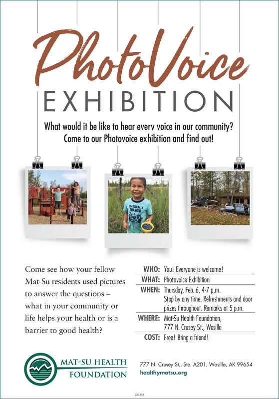 PhotoloiceEXHIBITIONWhat would it be like to hear every voice in our community?Come to our Photovoice exhibition and find out!GASCALLYTRAINEDCome see how your fellowMat-Su residents used picturesWHO: You! Everyone is welcome!WHAT: Photovoice ExhibitionWHEN: Thursday, Feb. 6, 4-7 p.m.Stop by any time. Refreshments and doorprizes throughout. Remarks at 5 p.m.WHERE: Mat-Su Health Foundation,777 N. Crusey St., WasillaCOST: Free! Bring a friend!to answer the questions -what in your community orlife helps your health or is abarrier to good health?MAT-SU HEALTH777 N. Crusey St., Ste. A201, Wasilla, AK 99654healthymatsu.orgFOUNDATION257335 Photoloice EXHIBITION What would it be like to hear every voice in our community? Come to our Photovoice exhibition and find out! GASCALLY TRAINED Come see how your fellow Mat-Su residents used pictures WHO: You! Everyone is welcome! WHAT: Photovoice Exhibition WHEN: Thursday, Feb. 6, 4-7 p.m. Stop by any time. Refreshments and door prizes throughout. Remarks at 5 p.m. WHERE: Mat-Su Health Foundation, 777 N. Crusey St., Wasilla COST: Free! Bring a friend! to answer the questions - what in your community or life helps your health or is a barrier to good health? MAT-SU HEALTH 777 N. Crusey St., Ste. A201, Wasilla, AK 99654 healthymatsu.org FOUNDATION 257335