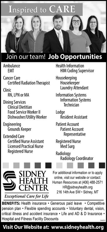 Inspired to CAREJoin our team! Job OpportunitiesHealth InformationHIM Coding SupervisorAmbulanceEMTHousekeepingHousekeeperLaundry AttendantInformation SystemsInformation SystemsTechnicianCancer CareCertified Radiation TherapistClinicRN, LPN or MADining ServicesClinical DietitianFood Service Worker I|LodgeResident AssistantDishwasher/Utility WorkerEngineeringGrounds KeeperPatient AccountPatient AccountRepresentativeRegistered NurseMed SurgExtended CareCertified Nurse AssistantLicensed Practical NurseRegistered NurseRadiologyRadiology CoordinatorSIDNEY For additional information or to applyHEALTH Human Resources at (406) 488-2571CENTERonline, visit our website or contact:HR@sidneyhealth.org216 14th Ave SW  Sidney, MTExceptional Care for LifeBENEFITS: Health insurance  Generous paid leave  Competitivepension plan  Flexible spending accounts  Voluntary dental, vision,critical illness and accident insurance  Life and AD & D Insurance ·Hospital and Fitness Facility DiscountsVisit Our Website at: www.sidneyhealth.org246824 Inspired to CARE Join our team! Job Opportunities Health Information HIM Coding Supervisor Ambulance EMT Housekeeping Housekeeper Laundry Attendant Information Systems Information Systems Technician Cancer Care Certified Radiation Therapist Clinic RN, LPN or MA Dining Services Clinical Dietitian Food Service Worker I| Lodge Resident Assistant Dishwasher/Utility Worker Engineering Grounds Keeper Patient Account Patient Account Representative Registered Nurse Med Surg Extended Care Certified Nurse Assistant Licensed Practical Nurse Registered Nurse Radiology Radiology Coordinator SIDNEY For additional information or to apply HEALTH Human Resources at (406) 488-2571 CENTER online, visit our website or contact: HR@sidneyhealth.org 216 14th Ave SW  Sidney, MT Exceptional Care for Life BENEFITS: Health insurance  Generous paid leave  Competitive pension plan  Flexible spending accounts  Voluntary dental, vision, critical illness and accident insurance  Life an