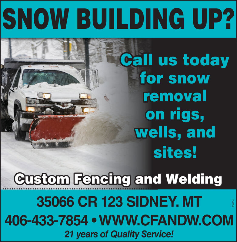SNOW BUILDING UP?Call us todayfor snowremovalon rigs,wells, andsites!Custom Fencing and Welding35066 CR 123 SIDNEY. MT406-433-7854  WWW.CFANDW.COM21 years of Quality Service!ISzOsz SNOW BUILDING UP? Call us today for snow removal on rigs, wells, and sites! Custom Fencing and Welding 35066 CR 123 SIDNEY. MT 406-433-7854  WWW.CFANDW.COM 21 years of Quality Service! ISzOsz