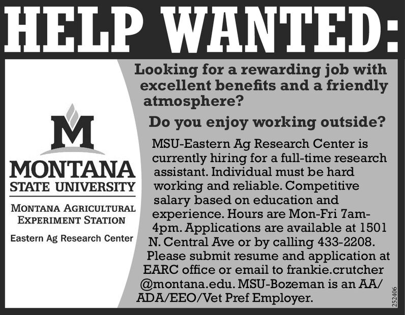 HELP WANTED:Looking for a rewarding job withexcellent benefits and a friendlyatmosphere?Do you enjoy working outside?MSU-Eastern Ag Research Center iscurrently hiring for a full-time researchassistant. Individual must be hardworking and reliable. Competitivesalary based on education andexperience. Hours are Mon-Fri 7am-4pm. Applications are available at 1501N. Central Ave or by calling 433-2208.Please submit resume and application atEARC office or email to frankie.crutcherMONTANASTATE UNIVERSITYMONTANA AGRICULTURALEXPERIMENT STATIONEastern Ag Research Center@montana.edu. MSU-Bozeman is an AA/ADA/EEO/Vet Pref Employer.252406 HELP WANTED: Looking for a rewarding job with excellent benefits and a friendly atmosphere? Do you enjoy working outside? MSU-Eastern Ag Research Center is currently hiring for a full-time research assistant. Individual must be hard working and reliable. Competitive salary based on education and experience. Hours are Mon-Fri 7am- 4pm. Applications are available at 1501 N. Central Ave or by calling 433-2208. Please submit resume and application at EARC office or email to frankie.crutcher MONTANA STATE UNIVERSITY MONTANA AGRICULTURAL EXPERIMENT STATION Eastern Ag Research Center @montana.edu. MSU-Bozeman is an AA/ ADA/EEO/Vet Pref Employer. 252406