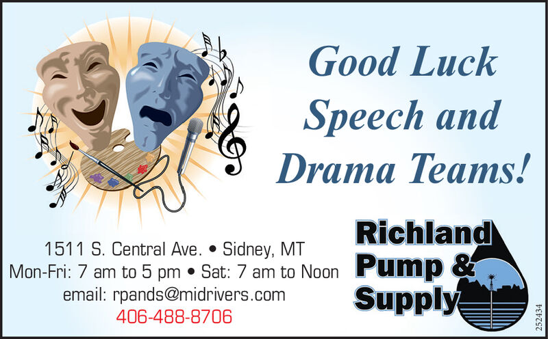 Good LuckSpeech andDrama Teams!Richland1511 S. Central Ave.  Sidney, MTMon-Fri: 7 am to 5pm Sat: 7 am to Noon Pump &Supplyemail: rpands@midrivers.com406-488-8706252434 Good Luck Speech and Drama Teams! Richland 1511 S. Central Ave.  Sidney, MT Mon-Fri: 7 am to 5 pm Sat: 7 am to Noon Pump & Supply email: rpands@midrivers.com 406-488-8706 252434