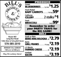 BILL'SPRODUCESweet$1.25BLUEBERRIES. pt boxFresh Peeled59¢BABY CARROTS.Ubag 59*California2 stalks/ $1CELERY.PKETFreshBROCCOLI.. .bunchRemember to orderyour PARTY TRAYS forthe BIG GAME!DELIGarlic or PlainRoute 443BERKS RING BOLOGNA..2.79Long Run Road1 Mile West of Schuylkill HavenBerks$2.19GRILL FRANKS.570-385-2010b. pkg.J.F. MartinFARMERS CHEESE.$2.19$3.19MONDAY thru SUNDAYb7:00 a.m. to 9:00 p.m.HatfieldBACON.Play PA Lottery Here!1 lb. pkg.................CEPROMA BILL'S PRODUCE Sweet $1.25 BLUEBERRIES. pt box Fresh Peeled 59¢ BABY CARROTS.Ubag 59* California 2 stalks/ $1 CELERY. PKET Fresh BROCCOLI. . .bunch Remember to order your PARTY TRAYS for the BIG GAME! DELI Garlic or Plain Route 443 BERKS RING BOLOGNA..2.79 Long Run Road 1 Mile West of Schuylkill Haven Berks $2.19 GRILL FRANKS. 570-385-2010 b. pkg. J.F. Martin FARMERS CHEESE. $2.19 $3.19 MONDAY thru SUNDAY b 7:00 a.m. to 9:00 p.m. Hatfield BACON. Play PA Lottery Here! 1 lb. pkg. ................ CE PRO MA