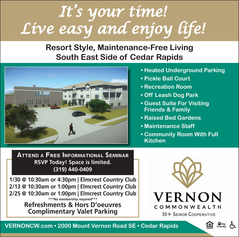 It's your time!Live easy and enjoy life!Resort Style, Maintenance-Free LivingSouth East Side of Cedar Rapids Heated Underground Parking Pickle Ball Court Recreation Room Off Leash Dog Park Guest Suite For VisitingFriends & Family Raised Bed Gardens Maintenance Staff Community Room With FullKitchenATTEND A FREE INFORMATIONAL SEMINARRSVP Today! Space is limited.(319) 440-04091/30 @ 10:30am or 4:30pm | Elmcrest Country Club2/13 @ 10:30am or 1:00pm | Elmcrest Country Club2/25 @ 10:30am or 1:00pm | Elmcrest Country Club***No membership required***Refreshments & Hors D'oeuvresComplimentary Valet ParkingVERNONCOMMONWEALTH55+ SENIOR COOPERATIVEVERNONCW.com  2000 Mount Vernon Road SE  Cedar RapidsPetFriendlyLENDER It's your time! Live easy and enjoy life! Resort Style, Maintenance-Free Living South East Side of Cedar Rapids  Heated Underground Parking  Pickle Ball Court  Recreation Room  Off Leash Dog Park  Guest Suite For Visiting Friends & Family  Raised Bed Gardens  Maintenance Staff  Community Room With Full Kitchen ATTEND A FREE INFORMATIONAL SEMINAR RSVP Today! Space is limited. (319) 440-0409 1/30 @ 10:30am or 4:30pm | Elmcrest Country Club 2/13 @ 10:30am or 1:00pm | Elmcrest Country Club 2/25 @ 10:30am or 1:00pm | Elmcrest Country Club ***No membership required*** Refreshments & Hors D'oeuvres Complimentary Valet Parking VERNON COMMONWEALTH 55+ SENIOR COOPERATIVE VERNONCW.com  2000 Mount Vernon Road SE  Cedar Rapids Pet Friendly LENDER