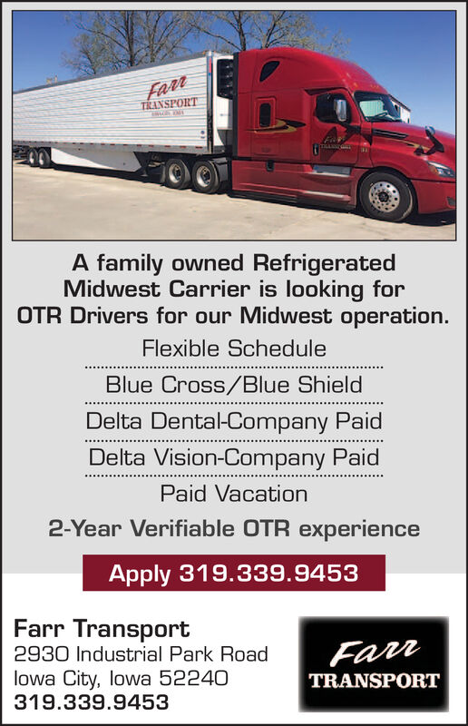 FarrTRANSPORTETHANNCHEA family owned RefrigeratedMidwest Carrier is looking forOTR Drivers for our Midwest operation.Flexible ScheduleBlue Cross/Blue ShieldDelta Dental-Company PaidDelta Vision-Company PaidPaid Vacation2-Year Verifiable OTR experienceApply 319.339.9453Farr TransportFarr2930 Industrial Park Roadlowa City, lowa 52240319.339.9453TRANSPORT Farr TRANSPORT ETHANNCHE A family owned Refrigerated Midwest Carrier is looking for OTR Drivers for our Midwest operation. Flexible Schedule Blue Cross/Blue Shield Delta Dental-Company Paid Delta Vision-Company Paid Paid Vacation 2-Year Verifiable OTR experience Apply 319.339.9453 Farr Transport Farr 2930 Industrial Park Road lowa City, lowa 52240 319.339.9453 TRANSPORT