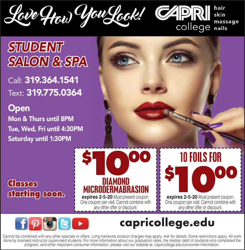 Lain Heaw You Leek! CAPRIhairskinmassagecollege nailsSTUDENTSALON & SPACall: 319.364.1541Text: 319.775.0364OpenMon & Thurs until 8PMTue, Wed, Fri until 4:30PMSaturday until 1:30PM$100010 FOILS FOR$1000DIAMONDMICRODERMABRASIONexpires 2-5-20 Must present coupon.One coupon per visit. Cannot combine withany other offer or discount.Classesstarting soon.expires 2-5-20 Must present coupon.One coupon per visit. Cannot combine withany other offer or discount.capricollege.eduCannot be combined with any other specials or offers. Long hairlextra product charges may apply. Ask for details. Some restrictions apply. All workdone by licensed instructor supervised students. For more information about our graduation rates, the median debt of students who completed theprogram, and other important consumer information, please visit our website at, capricollege.edu/consumer-information. Lain Heaw You Leek! CAPRI hair skin massage college nails STUDENT SALON & SPA Call: 319.364.1541 Text: 319.775.0364 Open Mon & Thurs until 8PM Tue, Wed, Fri until 4:30PM Saturday until 1:30PM $1000 10 FOILS FOR $1000 DIAMOND MICRODERMABRASION expires 2-5-20 Must present coupon. One coupon per visit. Cannot combine with any other offer or discount. Classes starting soon. expires 2-5-20 Must present coupon. One coupon per visit. Cannot combine with any other offer or discount. capricollege.edu Cannot be combined with any other specials or offers. Long hairlextra product charges may apply. Ask for details. Some restrictions apply. All work done by licensed instructor supervised students. For more information about our graduation rates, the median debt of students who completed the program, and other important consumer information, please visit our website at, capricollege.edu/consumer-information.