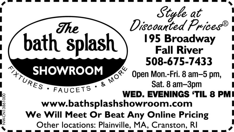 Styla atDiscounted Prices195 BroadwayFall River508-675-7433Thebath splashFIXTURES FAUCETS & MORESHOWROOMOpen Mon.-Fri. 8 am-5 pm,Sat. 8 am-3pmWED. EVENINGS 'TIL 8 PMIwww.bathsplashshowroom.comWe Will Meet Or Beat Any Online PricingOther locations: Plainville, MA, Cranston, RI900:INDANN138300 Styla at Discounted Prices 195 Broadway Fall River 508-675-7433 The bath splash FIXTURES FAUCETS & MORE SHOWROOM Open Mon.-Fri. 8 am-5 pm, Sat. 8 am-3pm WED. EVENINGS 'TIL 8 PMI www.bathsplashshowroom.com We Will Meet Or Beat Any Online Pricing Other locations: Plainville, MA, Cranston, RI 900: IND AN N138300
