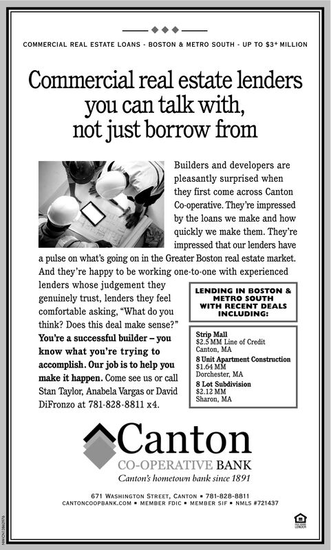 """COMMERCIAL REAL ESTATE LOANS - BOSTON & METRO SOUTH - UP TO $3+ MILLIONCommercial real estate lendersyou can talk with,not just borrow fromBuilders and developers arepleasantly surprised whenthey first come across CantonCo-operative. They're impressedby the loans we make and howquickly we make them. They'reimpressed that our lenders havea pulse on what's going on in the Greater Boston real estate market.And they're happy to be working one-to-one with experiencedlenders whose judgement theygenuinely trust, lenders they feelcomfortable asking, """"What do youthink? Does this deal make sense?""""LENDING IN BOSTON &METRO SOUTHWITH RECENT DEALSINCLUDING:Strip Mall$2.5 MM Line of CreditCanton, MAYou're a successful builder - youknow what you're trying toaccomplish. Our job is to help you8 Unit Apartment Construction$1.64 MMDorchester, MA8 Lot Subdivision$2.12 MMSharon, MAmake it happen. Come see us or callStan Taylor, Anabela Vargas or DavidDiFronzo at 781-828-8811 x4.CantonCO-OPERATIVE BANKCanton's hometowm bank since 1891671 WASHINGTON STREET, CANTON  781-828-8811CANTONCOOPBANK.COM . MEMBER FDIC  MEMBER SIF NMLS #721437INCER COMMERCIAL REAL ESTATE LOANS - BOSTON & METRO SOUTH - UP TO $3+ MILLION Commercial real estate lenders you can talk with, not just borrow from Builders and developers are pleasantly surprised when they first come across Canton Co-operative. They're impressed by the loans we make and how quickly we make them. They're impressed that our lenders have a pulse on what's going on in the Greater Boston real estate market. And they're happy to be working one-to-one with experienced lenders whose judgement they genuinely trust, lenders they feel comfortable asking, """"What do you think? Does this deal make sense?"""" LENDING IN BOSTON & METRO SOUTH WITH RECENT DEALS INCLUDING: Strip Mall $2.5 MM Line of Credit Canton, MA You're a successful builder - you know what you're trying to accomplish. Our job is to help you 8 Unit Apartment Construction $1.64 MM Dorchester, MA """