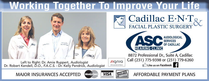 Working Together To Improve Your LifeCadillac E.NTFACIAL PLASTIC SURGERYASCAUDIOLOGICALSERVICESOF CADILLACHEARING CLINIC8872 Professional Dr., Suite A, CadillacCall (231) 775-9398 or (231) 779-6260Like us on FacebookLeft to Right: Dr. Amie Ruppert, AudiologistDr. Robert Kendell, D.., FA.C.S. Dr. Kelly Pendrick, AudiologistSigniaUe sounds baMAJOR INSURANCES ACCEPTED MasterCardDISCEVERNOIVUSVISAAFFORDABLE PAYMENT PLANS Working Together To Improve Your Life Cadillac E.NT FACIAL PLASTIC SURGERY ASC AUDIOLOGICAL SERVICES OF CADILLAC HEARING CLINIC 8872 Professional Dr., Suite A, Cadillac Call (231) 775-9398 or (231) 779-6260 Like us on Facebook Left to Right: Dr. Amie Ruppert, Audiologist Dr. Robert Kendell, D.., FA.C.S. Dr. Kelly Pendrick, Audiologist Signia Ue sounds ba MAJOR INSURANCES ACCEPTED MasterCard DISCEVER NOIVUS VISA AFFORDABLE PAYMENT PLANS