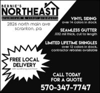 BERNIE'SNORTHEASTaluminum & vinyl productsVINYL SIDINGover 14 colors in stock2826 north main avescranton, paSEAMLESS GUTTER032 mil thick, cut to lengthLIMITED LIFETIME SHINGLESover 12 colors in stock,contractor rebates availablewwFREE LOCALDELIVERYwith qualifying purchaseCALL TODAYFOR A QUOTE570-347-7747 BERNIE'S NORTHEAST aluminum & vinyl products VINYL SIDING over 14 colors in stock 2826 north main ave scranton, pa SEAMLESS GUTTER 032 mil thick, cut to length LIMITED LIFETIME SHINGLES over 12 colors in stock, contractor rebates available ww FREE LOCAL DELIVERY with qualifying purchase CALL TODAY FOR A QUOTE 570-347-7747