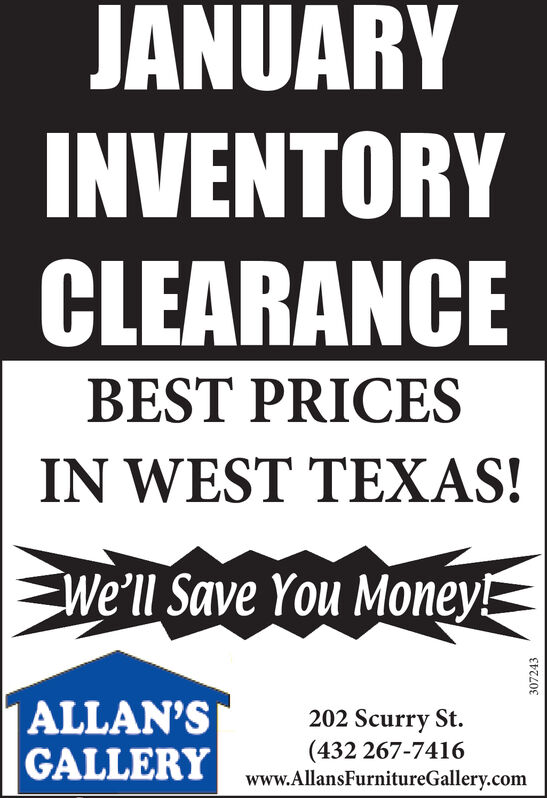 JANUARYINVENTORYCLEARANCEBEST PRICESIN WEST TEXAS!We'll Save You Money!ALLAN'SGALLERY202 Scurry St.(432 267-7416www.AllansFurnitureGallery.com307243 JANUARY INVENTORY CLEARANCE BEST PRICES IN WEST TEXAS! We'll Save You Money! ALLAN'S GALLERY 202 Scurry St. (432 267-7416 www.AllansFurnitureGallery.com 307243