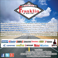 Since 1961|Franklin& SON INC.Since 1961, Franklin and Son has serviced the automotive repair, tire, and wheel needs of custom-ers in West Texas within the Permian Basin. We are a TIA-certified tire dealer accredited by theBBB. Over the past 59 years we have expanded into 3 locations in Stanton, TX, Big Spring, TX,and Lamesa, TX, At every Franklin and Son location, we offer a full line of competitively pricedtires from the industry's leading tire brands, like Bridgestone, Cooper, and MICHELIN®. Ourauto mechanics are trained to accurately diagnose and repair automotive issues while providingyou with honest customer service. We also handle all fuel needs including propane and diesel fuel.MICHELIN BFGoodrich UNIROVAL BRIDGESTONE Firestone FUZION YOKOHAMADUNLOP NationalCOOPERTIRES GOOD TEAROSumitomoHERCULES TIRESLocationsBig Spring o Lamesa o Stanton432-267-63370 806-872-8886 0432-756-2808www.franklinandsoninc.com30032 Since 1961| Franklin & SON INC. Since 1961, Franklin and Son has serviced the automotive repair, tire, and wheel needs of custom- ers in West Texas within the Permian Basin. We are a TIA-certified tire dealer accredited by the BBB. Over the past 59 years we have expanded into 3 locations in Stanton, TX, Big Spring, TX, and Lamesa, TX, At every Franklin and Son location, we offer a full line of competitively priced tires from the industry's leading tire brands, like Bridgestone, Cooper, and MICHELIN®. Our auto mechanics are trained to accurately diagnose and repair automotive issues while providing you with honest customer service. We also handle all fuel needs including propane and diesel fuel. MICHELIN BFGoodrich UNIROVAL BRIDGESTONE Firestone FUZION YOKOHAMA DUNLOP National COOPERTIRES GOOD TEAR O Sumitomo HERCULES TIRES Locations Big Spring o Lamesa o Stanton 432-267-63370 806-872-8886 0432-756-2808 www.franklinandsoninc.com 30032