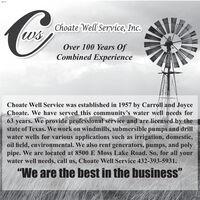 "3001Choate Well Service, Inc.wsOver 100 Years OfCombined ExperienceChoate Well Service was established in 1957 by Carroll and JoyceChoate. We have served this community's water well needs for63 years. We provide professional service and are licensed by thestate of Texas. We work on windmills, submersible pumps and drillwater wells for various applications such as irrigation, domestic,oil field, environmental. We also rent generators, pumps, and polypipe. We are located at 8500 E Moss Lake Road. So, for all yourwater well needs, call us, Choate Well Service 432-393-5931.""We are the best in the business"" 3001 Choate Well Service, Inc. ws Over 100 Years Of Combined Experience Choate Well Service was established in 1957 by Carroll and Joyce Choate. We have served this community's water well needs for 63 years. We provide professional service and are licensed by the state of Texas. We work on windmills, submersible pumps and drill water wells for various applications such as irrigation, domestic, oil field, environmental. We also rent generators, pumps, and poly pipe. We are located at 8500 E Moss Lake Road. So, for all your water well needs, call us, Choate Well Service 432-393-5931. ""We are the best in the business"""