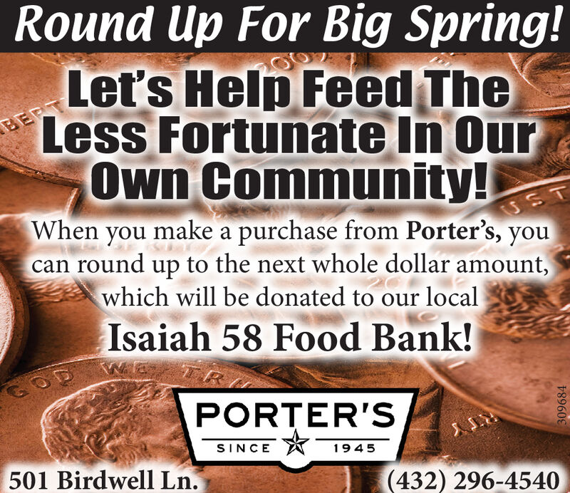 Round Up For Big Spring!EERTLet's Help Feed TheLess Fortunate In OurOwn Community!When you make a purchase from Porter's, youcan round up to the next whole dollar amount,which will be donated to our localIsaiah 58 Food Bank!PORTER'SSINCE1945501 Birdwell Ln.(432) 296-4540309684 Round Up For Big Spring! EERT Let's Help Feed The Less Fortunate In Our Own Community! When you make a purchase from Porter's, you can round up to the next whole dollar amount, which will be donated to our local Isaiah 58 Food Bank! PORTER'S SINCE 1945 501 Birdwell Ln. (432) 296-4540 309684