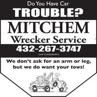 Do You Have CarTROUBLE?MITCHEMWrecker Service432-267-3747Cert# TDLR005904947CWe don't ask for an arm or leg,but we do want your tows!TOWINGcozz Do You Have Car TROUBLE? MITCHEM Wrecker Service 432-267-3747 Cert# TDLR005904947C We don't ask for an arm or leg, but we do want your tows! TOWING cozz