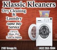 Klassic KleanersDry Cleaning&LaundrySame DayServiceOPEN:Mon.-Fri.7am-6:30pm(432 263-70042107 Gregg St.291521 Klassic Kleaners Dry Cleaning & Laundry Same Day Service OPEN: Mon.-Fri. 7am-6:30pm (432 263-7004 2107 Gregg St. 291521