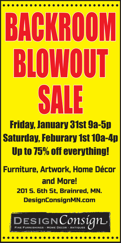 BACKROOMBLOWOUTSALEFriday, January 31st 9a-5pSaturday, Feburary 1st 10a-4pUp to 75% off everything!Furniture, Artwork, Home Décorand More!201 S. 6th St, Brainred, MN.DesignConsignMN.comDESIGNConsignFINE FURNISHINGSHOME DECORANTIQUES BACKROOM BLOWOUT SALE Friday, January 31st 9a-5p Saturday, Feburary 1st 10a-4p Up to 75% off everything! Furniture, Artwork, Home Décor and More! 201 S. 6th St, Brainred, MN. DesignConsignMN.com DESIGNConsign FINE FURNISHINGS HOME DECOR ANTIQUES