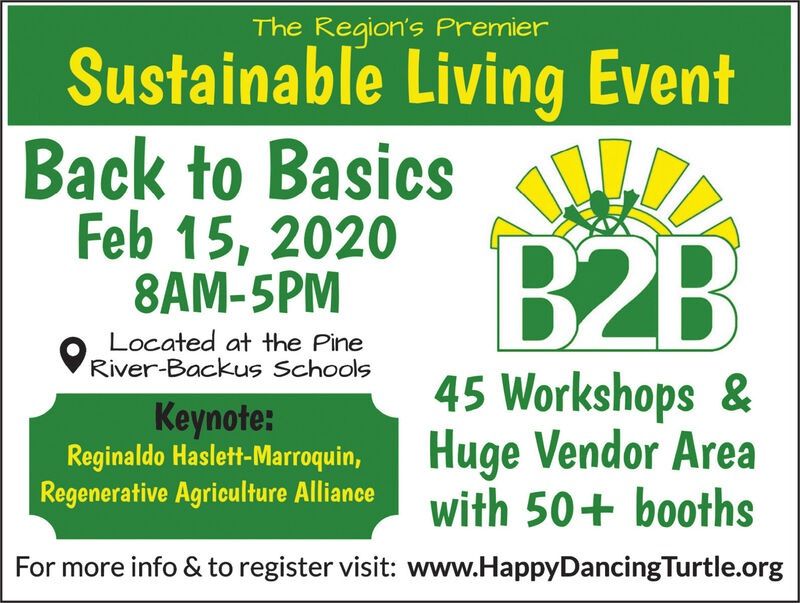 The Region's PremierSustainable Living EventBack to BasicsFeb 15, 20208AM-5PMB2BLocated at the PineVRiver-Backus Schools45 Workshops &Keynote:Reginaldo Haslett-Marroquin,Regenerative Agriculture AllianceHuge Vendor Areawith 50+ boothsFor more info & to register visit: www.HappyDancingTurtle.org The Region's Premier Sustainable Living Event Back to Basics Feb 15, 2020 8AM-5PM B2B Located at the Pine VRiver-Backus Schools 45 Workshops & Keynote: Reginaldo Haslett-Marroquin, Regenerative Agriculture Alliance Huge Vendor Area with 50+ booths For more info & to register visit: www.HappyDancingTurtle.org