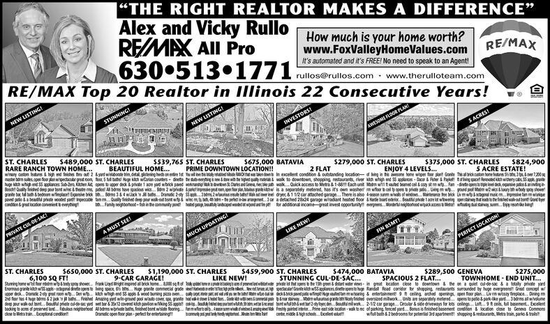 """THE RIGHT REALTOR MAKES A DIFFERENCE""""Alex and Vicky RulloREMAX AIl Pro630 513 1771How much is your home worth?www.FoxValleyHomeValues.comIt's automated and it's FREE! No need to speak to an Agent!rullos@rullos.com · www.therulloteam.comRE/MAX Top 20 Realtor in Illinois 22 Consecutive Years!RE/MAXNEW LISTINGSTUNNING!NEW LISTING!INVESTORS!AWESOME FLOOR PLAN?ST. CHARLESRARE RANCH TOWN HOME...wany cston lestures & high end friches ts of 2 syartweboate tim, detal, glstening hwds on entire 1st Y be tie tta tatted de WO en dont in excellent condition & outstanding location- of hing in he eone hone wopen foor plant Gonte ealbatan home testrs ts 3over 7200mater bom suts.cpem foor plan wspectacbrgeatcom, foor 5 tl buthe Huge kitah Corlan counters - dinete testuderytig es done ih he hipetgally nateras walk to downtown, shopping restaurants, river kidi whigh end SS pplances - Dacor & Feher & Paykel! ting cel Rereated thwiterycs apt, ganehuge kch whigh end S5 applarces Subara Kichen Ad pens to upper deck & private 1 ace yard wibrick paed soknantiekbatn Duesantena ne bke pa walk. Quick access to Metra & 1-88 Each unit Modm w1itad beaned onl & coy stmw. Fam -detepersto tdieleel dedk, epsie tosminiting iBeich Ouality frited deno pur bent whe hate ms, pates A bdrns have spacious wics. Bom 2 wpriate kateprn grtnon, pe foor pla, ts pahw is a separately metered, has it's own washer mwoor b oel p opers prate pt. Lving m wt. gand pol Mdm wies & luury bwody pray stouetganite bar bath bedroom wiepke Epansie brik te. Bms 384 wack n tats Dramai 2-sty Spphm 2wuas tat loer leel dryer, &1 12 car attached garage. There is also an sumatat winds. Manterance tee btrick Ovmsoctgra maicm.presve twigepaved puto & a beatitu priate wooded pardi mpecable tam m. Oualty finiched deep pour wak out bant wtpi we mt bah, 4h bdm - te pertt ia aangnertar a detached 2824 garage wiradant heated floor & arde board oa. Batti phate l aoe iat wbweing onstiney ttatthetreted aot bant and byerconditengrutoaton convenient"""