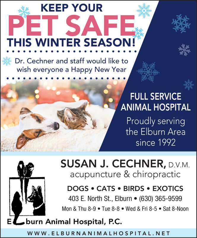 KEEP YOURPET SAFETHIS WINTER SEASON!Dr. Cechner and staff would like towish everyone a Happy New YearFULL SERVICEANIMAL HOSPITALProudly servingthe Elburn Areasince 1992SUSAN J. CECHNER, D.V.M.acupuncture & chiropracticDOGS  CATS  BIRDS  EXOTICS403 E. North St., Elburn  (630) 365-9599Mon & Thu 8-9  Tue 8-8  Wed & Fri 8-5  Sat 8-Noonburn Animal Hospital, P.C.wwW.ELBURNANIMALHOSPITAL.NET KEEP YOUR PET SAFE THIS WINTER SEASON! Dr. Cechner and staff would like to wish everyone a Happy New Year FULL SERVICE ANIMAL HOSPITAL Proudly serving the Elburn Area since 1992 SUSAN J. CECHNER, D.V.M. acupuncture & chiropractic DOGS  CATS  BIRDS  EXOTICS 403 E. North St., Elburn  (630) 365-9599 Mon & Thu 8-9  Tue 8-8  Wed & Fri 8-5  Sat 8-Noon burn Animal Hospital, P.C. wwW.ELBURNANIMALHOSPITAL.NET