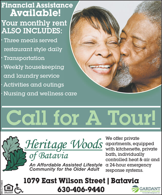 Financial AssistanceAvailable!Your monthly rentALSO INCLUDES:Three meals servedrestaurant style dailyTransportationWeekly housekeepingand laundry serviceActivities and outingsNursing and wellness care our!Call for A Tour!Heritage Woodsof BataviaWe offer privateapartments, equippedwith kitchenette, privatebath, individuallycontrolled heat & air andAn Affordable Assisted Lifestyle a 24-hour emergencyCommunity for the Older Adult response systems.1079 East Wilson Street | Batavia630-406-9440GARDANTMANAGEMENT souUTIONfomty BM ManonoRTUNITY6E6L69110-WS Financial Assistance Available! Your monthly rent ALSO INCLUDES: Three meals served restaurant style daily Transportation Weekly housekeeping and laundry service Activities and outings Nursing and wellness care  our! Call for A Tour! Heritage Woods of Batavia We offer private apartments, equipped with kitchenette, private bath, individually controlled heat & air and An Affordable Assisted Lifestyle a 24-hour emergency Community for the Older Adult response systems. 1079 East Wilson Street | Batavia 630-406-9440 GARDANT MANAGEMENT souUTION fomty BM Man onoRTUNITY 6E6L69110-WS