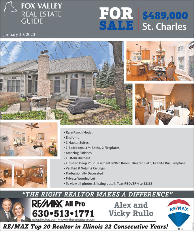 """FOX VALLEYFOR $489,000SALE St. CharlesREAL ESTATEGUIDEJanuary 30, 2020 Rare Ranch Model End Unit2 Master Suites 3 Bedrooms, 3 ½ Baths, 2 Fireplaces Amazing Finishes Custom Built-ins Finished Deep Pour Basement w/Rec Room, Theater, Bath, Granite Bar, Fireplace Vaulted & Volume Ceilings Professionally Decorated Private Wooded Lot To view all photos & listing detail, Text RBDVSRN to 52187""""THE RIGHT REALTOR MAKES A DIFFERENCE""""REMAX All Pro630 513 1771Alex andRE/MAXVicky Rullorullos@rullos.com  www.therulloteam.comRE/MAX Top 20 Realtor in Illinois 22 Consecutive Years! FOX VALLEY FOR $489,000 SALE St. Charles REAL ESTATE GUIDE January 30, 2020  Rare Ranch Model  End Unit 2 Master Suites  3 Bedrooms, 3 ½ Baths, 2 Fireplaces  Amazing Finishes  Custom Built-ins  Finished Deep Pour Basement w/Rec Room, Theater, Bath, Granite Bar, Fireplace  Vaulted & Volume Ceilings  Professionally Decorated  Private Wooded Lot  To view all photos & listing detail, Text RBDVSRN to 52187 """"THE RIGHT REALTOR MAKES A DIFFERENCE"""" REMAX All Pro 630 513 1771 Alex and RE/MAX Vicky Rullo rullos@rullos.com  www.therulloteam.com RE/MAX Top 20 Realtor in Illinois 22 Consecutive Years!"""