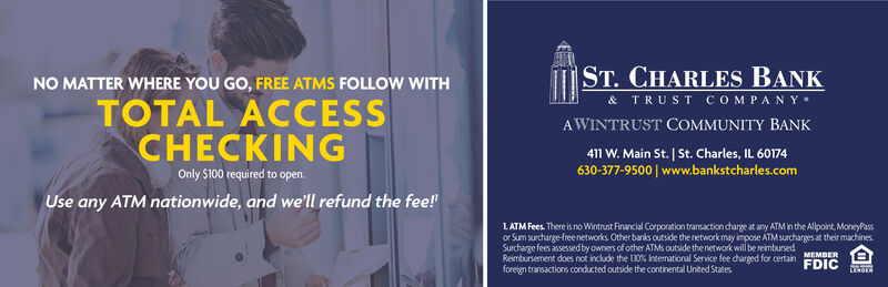 ST. CHARLES BANK& TRUST COMPANYNO MATTER WHERE YOU GO, FREE ATMS FOLLOW WITHTOTAL ACCESSCHECKINGA WINTRUST COMMUNITY BANK411 W. Main St. St. Charles, IL 60174630-377-9500 www.bankstcharles.comOnly $100 required to open.Use any ATM nationwide, and we'll refund the fee!LATM Fees. There is no Wintrust Financial Corporation transaction charge at any ATM in the Alpoint, MoneyPassor Sum surcharge-free networks Other banks cutside the network may impose ATM surcharges at their machines.Surcharge fees assessed by owners of other ATMS outside the network will be reimbursedReimbursement does not include the L0% International Service fee chareed for certain MEMBERforejgn transactions conducted outside the continental United StatesFDIC ST. CHARLES BANK & TRUST COMPANY NO MATTER WHERE YOU GO, FREE ATMS FOLLOW WITH TOTAL ACCESS CHECKING A WINTRUST COMMUNITY BANK 411 W. Main St. St. Charles, IL 60174 630-377-9500 www.bankstcharles.com Only $100 required to open. Use any ATM nationwide, and we'll refund the fee! LATM Fees. There is no Wintrust Financial Corporation transaction charge at any ATM in the Alpoint, MoneyPass or Sum surcharge-free networks Other banks cutside the network may impose ATM surcharges at their machines. Surcharge fees assessed by owners of other ATMS outside the network will be reimbursed Reimbursement does not include the L0% International Service fee chareed for certain MEMBER forejgn transactions conducted outside the continental United States FDIC