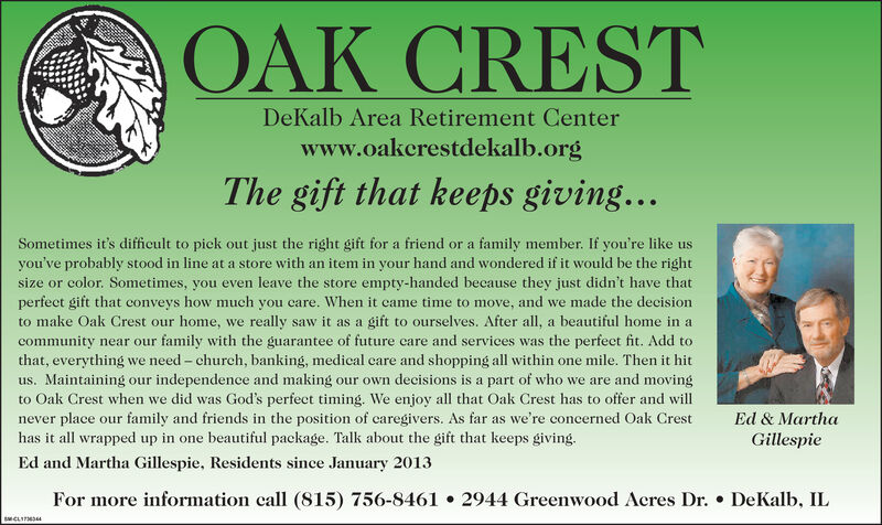 OAK CRESTDeKalb Area Retirement Centerwww.oakcrestdekalb.orgThe gift that keeps giving...family member. If you're like usyou've probably stood in line at a store with an item in your hand and wondered if it would be the rightsize or color. Sometimes, you even leave the store empty-handed because they just didn't have thatperfect gift that conveys how much you care. When it eame time to move, and we made the decisiongift to ourselves. After all, a beautiful home in afamily with the guarantee of future care and services was the perfect fit. Add tothat, everything we need - church, banking, medical care and shopping all within one mile. Then it hitus. Maintaining our independence and making our own decisions is a part of who we are and movingto Oak Crest when we did was God's perfect timing. We enjoy all that Oak Crest has to offer and willnever place our family and friends in the position of caregivers. As far as we're concerned Oak CrestSometimes it's diffieult to piek out just the right gift for a friend or ato make Oak Crest our home, wereally saw itas acommunity near ourEd & Marthahas it all wrapped up in one beautiful package. Talk about the gift that keeps giving.GillespieEd and Martha Gillespie, Residents since January 2013For more information call (815) 756-84612944 Greenwood Acres Dr. DeKalb, ILsCL OAK CREST DeKalb Area Retirement Center www.oakcrestdekalb.org The gift that keeps giving... family member. If you're like us you've probably stood in line at a store with an item in your hand and wondered if it would be the right size or color. Sometimes, you even leave the store empty-handed because they just didn't have that perfect gift that conveys how much you care. When it eame time to move, and we made the decision gift to ourselves. After all, a beautiful home in a family with the guarantee of future care and services was the perfect fit. Add to that, everything we need - church, banking, medical care and shopping all within one mile. Then it hit us. Maint