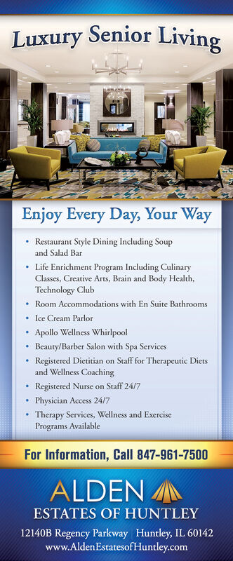 Luxury Senior LivingEnjoy Every Day, Your WayRestaurant Style Dining Including Soupand Salad BarLife Enrichment Program Including CulinaryClasses, Creative Arts, Brain and Body Health,Technology ClubRoom Accommodations with En Suite BathroomsIce Cream ParlorApollo Wellness WhirlpoolBeauty/Barber Salon with Spa ServicesRegistered Dietitian on Staff for Therapeutic Dietsand Wellness CoachingRegistered Nurse on Staff 24/7Physician Access 24/7Therapy Services, Wellness and ExercisePrograms AvailableFor Information, Call 847-961-7500ALDENESTATES OF HUNTLEY12140B Regency Parkway Huntley, IL 60142www.AldenEstatesofHuntley.com Luxury Senior Living Enjoy Every Day, Your Way Restaurant Style Dining Including Soup and Salad Bar Life Enrichment Program Including Culinary Classes, Creative Arts, Brain and Body Health, Technology Club Room Accommodations with En Suite Bathrooms Ice Cream Parlor Apollo Wellness Whirlpool Beauty/Barber Salon with Spa Services Registered Dietitian on Staff for Therapeutic Diets and Wellness Coaching Registered Nurse on Staff 24/7 Physician Access 24/7 Therapy Services, Wellness and Exercise Programs Available For Information, Call 847-961-7500 ALDEN ESTATES OF HUNTLEY 12140B Regency Parkway Huntley, IL 60142 www.AldenEstatesofHuntley.com