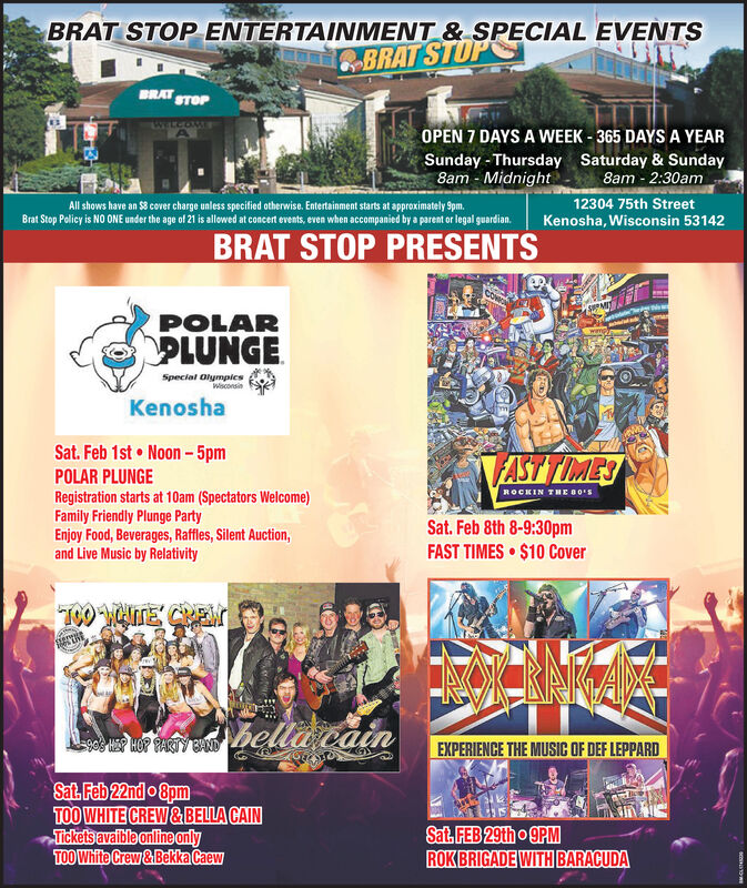 BRAT STOP ENTERTAINMENT & SPECIAL EVENTSBRAT STOPBRATSTOPWELCOMEOPEN 7 DAYS A WEEK - 365 DAYS A YEARSunday - Thursday Saturday & Sunday8am - 2:30am12304 75th Street8am - MidnightAll shows have an $8 cover charge unless specified otherwise. Entertainment starts at approximately Spm.Brat Stop Policy is NO ONE under the age of 21 is allowed at concert events, even when accompanied by a parent or legal guardian.Kenosha, Wisconsin 53142BRAT STOP PRESENTSPOLARPLUNGESpecial OlymplesWsconsinKenoshaSat. Feb 1st  Noon- 5pmAST TIMESPOLAR PLUNGERegistration starts at 10am (Spectators Welcome)Family Friendly Plunge PartyEnjoy Food, Beverages, Raffles, Silent Auction,and Live Music by RelativityROCKIN THE B0'SSat. Feb 8th 8-9:30pmFAST TIMES  $10 CoverT00 CTE CRENbella vainP PAY BEXPERIENCE THE MUSIC OF DEF LEPPARDSat. Feb 22nd o 8pmTOO WHITE CREW& BELLA CAINTickets avaible onlineanlyTOO White Crew&Bekka CaewSat. FEB 29tho 9PMROK BRIGADE WITH BARACUDA BRAT STOP ENTERTAINMENT & SPECIAL EVENTS BRAT STOP BRAT STOP WELCOME OPEN 7 DAYS A WEEK - 365 DAYS A YEAR Sunday - Thursday Saturday & Sunday 8am - 2:30am 12304 75th Street 8am - Midnight All shows have an $8 cover charge unless specified otherwise. Entertainment starts at approximately Spm. Brat Stop Policy is NO ONE under the age of 21 is allowed at concert events, even when accompanied by a parent or legal guardian. Kenosha, Wisconsin 53142 BRAT STOP PRESENTS POLAR PLUNGE Special Olymples Wsconsin Kenosha Sat. Feb 1st  Noon- 5pm AST TIMES POLAR PLUNGE Registration starts at 10am (Spectators Welcome) Family Friendly Plunge Party Enjoy Food, Beverages, Raffles, Silent Auction, and Live Music by Relativity ROCKIN THE B0'S Sat. Feb 8th 8-9:30pm FAST TIMES  $10 Cover T00 CTE CREN bella vain P PAY B EXPERIENCE THE MUSIC OF DEF LEPPARD Sat. Feb 22nd o 8pm TOO WHITE CREW& BELLA CAIN Tickets avaible onlineanly TOO White Crew&Bekka Caew Sat. FEB 29tho 9PM ROK BRIGADE WITH BARACUDA