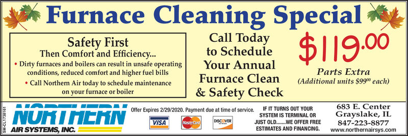 Furnace Cleaning Special$119.00Call TodaySafety FirstThen Comfort and Efficiency... Dirty furnaces and boilers can result in unsafe operatingconditions, reduced comfort and higher fuel bills Call Northern Air today to schedule maintenanceon your furnace or boilerto ScheduleYour AnnualFurnace Clean& Safety CheckParts Extra(Additional units $990 each)683 E. CenterGrayslake, IL847-223-8877www.northernairsys.comNURTHERNIF IT TURNS OUT YOUROffer Expires 2/29/2020. Payment due at time of service.SYSTEM IS TERMINAL ORDISCOVERJUST OLD.WE OFFER FREEESTIMATES AND FINANCING.VISAMastorCardAIR SYSTEMS, INC.SM-CL1738161 Furnace Cleaning Special $119.00 Call Today Safety First Then Comfort and Efficiency...  Dirty furnaces and boilers can result in unsafe operating conditions, reduced comfort and higher fuel bills  Call Northern Air today to schedule maintenance on your furnace or boiler to Schedule Your Annual Furnace Clean & Safety Check Parts Extra (Additional units $990 each) 683 E. Center Grayslake, IL 847-223-8877 www.northernairsys.com NURTHERN IF IT TURNS OUT YOUR Offer Expires 2/29/2020. Payment due at time of service. SYSTEM IS TERMINAL OR DISCOVER JUST OLD.WE OFFER FREE ESTIMATES AND FINANCING. VISA MastorCard AIR SYSTEMS, INC. SM-CL1738161